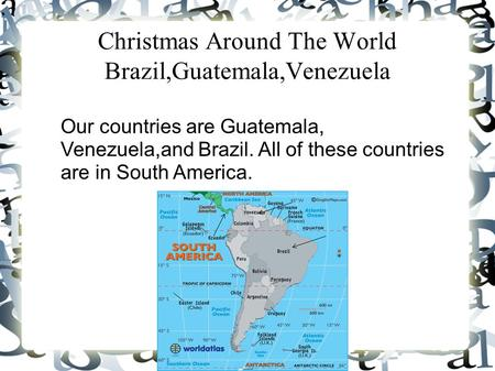 Christmas Around The World Brazil,Guatemala,Venezuela Our countries are Guatemala, Venezuela,and Brazil. All of these countries are in South America.