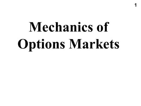 1 Mechanics of Options Markets. 2 Types of Options A call is an option to buy A put is an option to sell A European option can be exercised only at the.