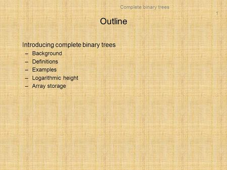 1 Complete binary trees Outline Introducing complete binary trees –Background –Definitions –Examples –Logarithmic height –Array storage.