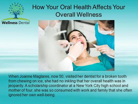 How Your Oral Health Affects Your Overall Wellness When Joanne Maglares, now 50, visited her dentist for a broken tooth from chewing on ice, she had no.