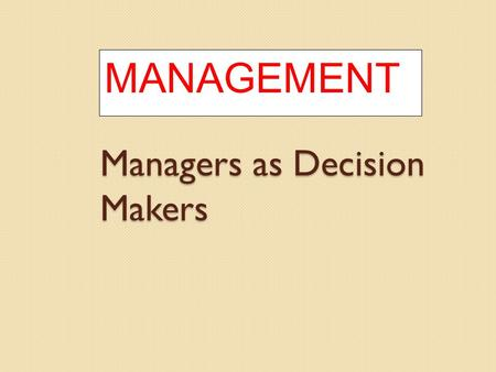 Managers as Decision Makers MANAGEMENT. Decision Making Decision ◦ Making a choice from two or more alternatives. The Decision-Making Process ◦ Identifying.