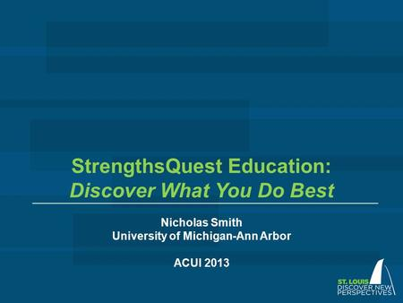 StrengthsQuest Education: Discover What You Do Best Nicholas Smith University of Michigan-Ann Arbor ACUI 2013.