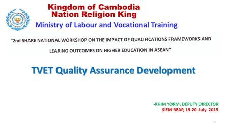 Ministry of Labour and Vocational Training Kingdom of Cambodia Nation Religion King -KHIM YORM, DEPUTY DIRECTOR SIEM REAP, 19-20 July 2015 TVET Quality.