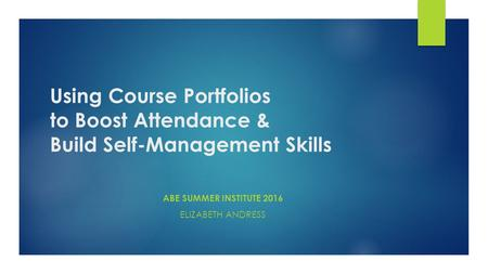 Using Course Portfolios to Boost Attendance & Build Self-Management Skills ABE SUMMER INSTITUTE 2016 ELIZABETH ANDRESS.