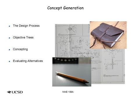 Concept Generation The Design Process Objective Trees Concepting Evaluating Alternatives MAE 156A.