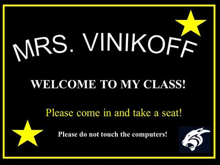 WELCOME TO MY CLASS! Please come in and take a seat! Please do not touch the computers!
