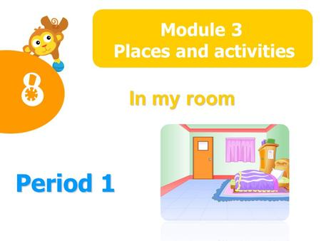 In my room Module 4 The world around us Period 1 Module 3 Places and activities 8.
