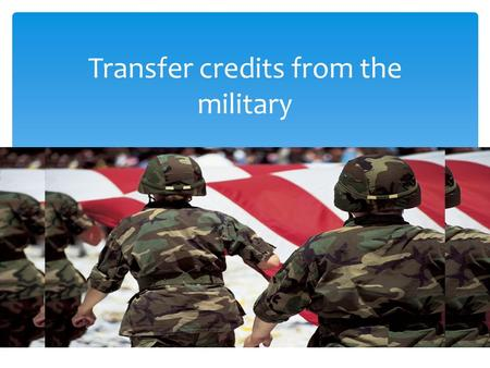Transfer credits from the military.  Veterans can request their military transcript over the web at https://jst.doded.mil/smart/dodMandatoryBanner.do.