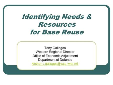 Identifying Needs & Resources for Base Reuse Tony Gallegos Western Regional Director Office of Economic Adjustment Department of Defense