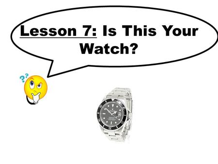 Lesson 7: Is This Your Watch?. Key Sentences Is this your _______? Yes, it's mine. No, it's not mine.
