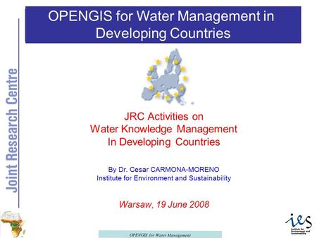 OPENGIS for Water Management OPENGIS for Water Management in Developing Countries JRC Activities on Water Knowledge Management In Developing Countries.