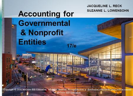 11-1 Accounting for Governmental & Nonprofit Entities JACQUELINE L. RECK SUZANNE L. LOWENSOHN 17/e Copyright © 2016 McGraw-Hill Education. All rights reserved.