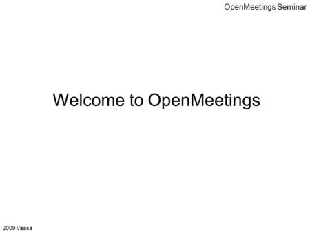 OpenMeetings Seminar Welcome to OpenMeetings 2009 Vaasa.