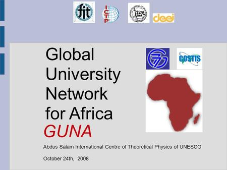 Global University Network for Africa Abdus Salam International Centre of Theoretical Physics of UNESCO October 24th, 2008 GUNA.