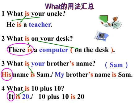 1 What is your uncle? 2 What is on your desk? 3 What is your brother's name? 4 What is 10 plus 10? He is a teacher. There is a computer ( on the desk.