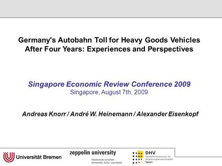 Singapore Economic Review Conference 2009 Singapore, August 7th, 2009 Germany's Autobahn Toll for Heavy Goods Vehicles After Four Years: Experiences and.