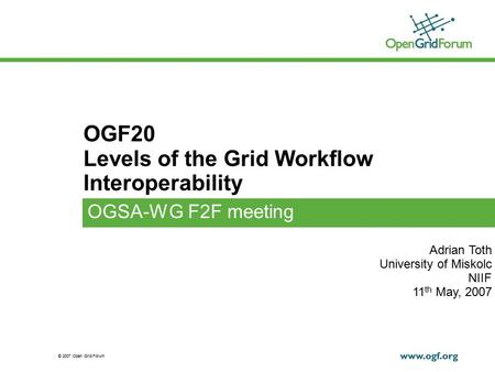 © 2007 Open Grid Forum OGF20 Levels of the Grid Workflow Interoperability OGSA-WG F2F meeting Adrian Toth University of Miskolc NIIF 11 th May, 2007.