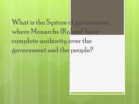 What is the System of government where Monarchs (Rulers) have complete authority over the government and the people?
