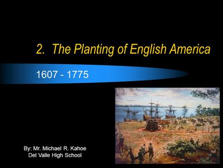 2. The Planting of English America 1607 - 1775 By: Mr. Michael R. Kahoe Del Valle High School.