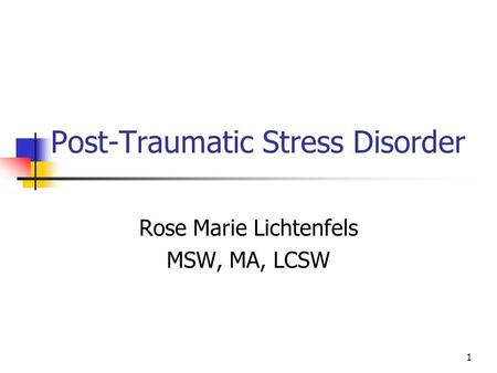 Post-Traumatic Stress Disorder Rose Marie Lichtenfels MSW, MA, LCSW 1.