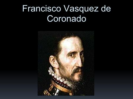 Francisco Vasquez de Coronado. SPANISH CONQUISTADOR WHO DREAMED OF GOLD!