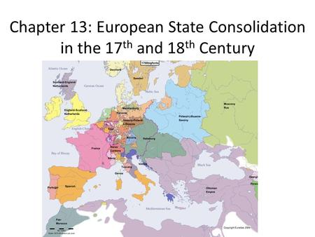 Chapter 13: European State Consolidation in the 17 th and 18 th Century.
