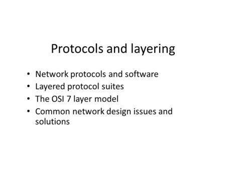 Protocols and layering Network protocols and software Layered protocol suites The OSI 7 layer model Common network design issues and solutions.