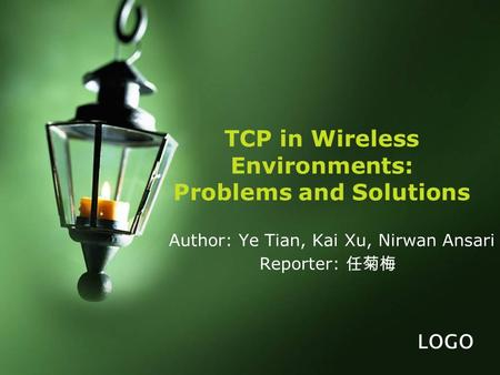 LOGO TCP in Wireless Environments: Problems and Solutions Author: Ye Tian, Kai Xu, Nirwan Ansari Reporter: 任菊梅.