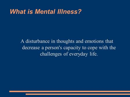 What is Mental Illness? A disturbance in thoughts and emotions that decrease a person's capacity to cope with the challenges of everyday life.