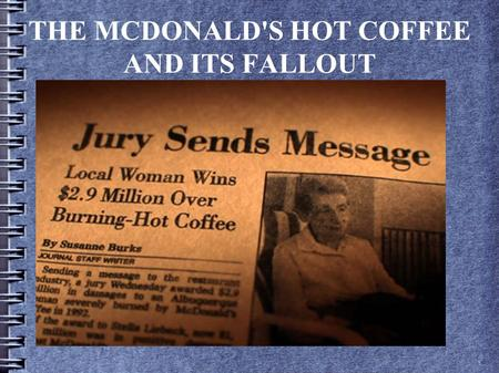 THE MCDONALD'S HOT COFFEE AND ITS FALLOUT. The Stella Awards ● Named after Stella Liebeck and the McDonalds case ● Given to wild, ridiculous, outrageous.