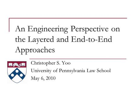 An Engineering Perspective on the Layered and End-to-End Approaches Christopher S. Yoo University of Pennsylvania Law School May 6, 2010.