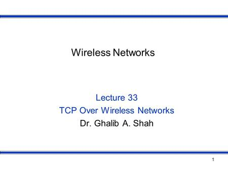 1 Wireless Networks Lecture 33 TCP Over Wireless Networks Dr. Ghalib A. Shah.