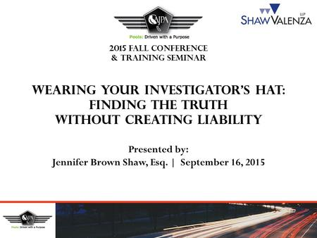 2015 FALL CONFERENCE & TRAINING SEMINAR WEARING YOUR INVESTIGATOR'S HAT: FINDING THE TRUTH WITHOUT CREATING LIABILITY Presented by: Jennifer Brown Shaw,