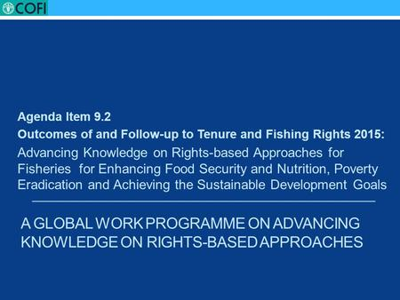 A GLOBAL WORK PROGRAMME ON ADVANCING KNOWLEDGE ON RIGHTS-BASED APPROACHES Agenda Item 9.2 Outcomes of and Follow-up to Tenure and Fishing Rights 2015: