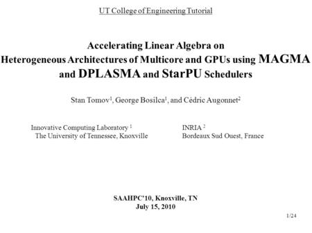1/24 UT College of Engineering Tutorial Accelerating Linear Algebra on Heterogeneous Architectures of Multicore and GPUs using MAGMA and DPLASMA and StarPU.