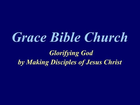 Grace Bible Church Glorifying God by Making Disciples of Jesus Christ.
