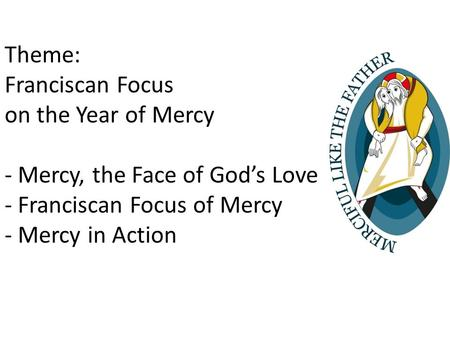 Theme: Franciscan Focus on the Year of Mercy - Mercy, the Face of God's Love - Franciscan Focus of Mercy - Mercy in Action.