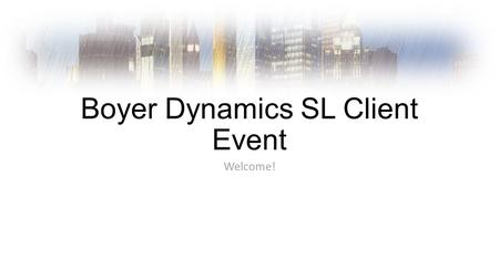 Boyer Dynamics SL Client Event Welcome!. Introductions Boyer Team Microsoft.