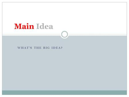 WHAT'S THE BIG IDEA? Main Idea. The purpose of the paragraph or text All information in the paragraph should connect to the main idea Some information.
