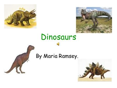 Dinosaurs By Maria Ramsey. Dinosaurs This power point presentation is all about dinosaurs. Have a great time learning about these fascinating dinosaurs.