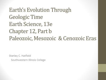 Earth's Evolution Through Geologic Time Earth Science, 13e Chapter 12, Part b Paleozoic, Mesozoic & Cenozoic Eras Stanley C. Hatfield Southwestern Illinois.