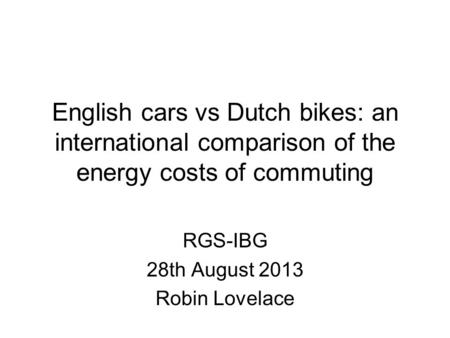 English cars vs Dutch bikes: an international comparison of the energy costs of commuting RGS-IBG 28th August 2013 Robin Lovelace.