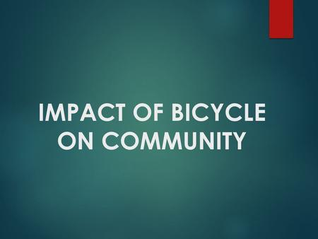 IMPACT OF BICYCLE ON COMMUNITY.  Much of the world uses bicycles as a primary form of daily transportation. What would take several hours of travel on.