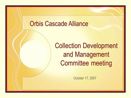 Collection Development and Management Committee meeting October 17, 2007 Orbis Cascade Alliance.