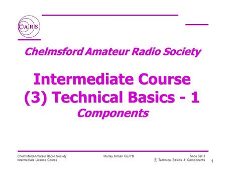 1 Chelmsford Amateur Radio Society Intermediate Licence Course Murray Niman G6JYB Slide Set 3 (3) Technical Basics -1: Components Chelmsford Amateur Radio.