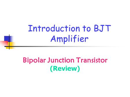 Introduction to BJT Amplifier Bipolar Junction Transistor (Review)