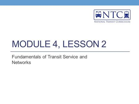 MODULE 4, LESSON 2 Fundamentals of Transit Service and Networks.
