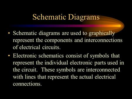 Schematic Diagrams Schematic diagrams are used to graphically represent the components and interconnections of electrical circuits. Electronic schematics.
