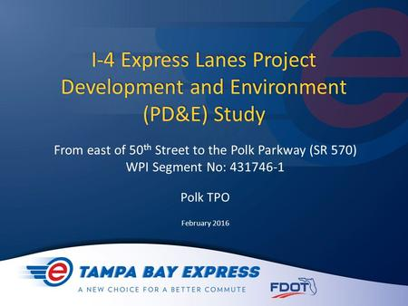 I-4 Express Lanes Project Development and Environment (PD&E) Study From east of 50 th Street to the Polk Parkway (SR 570) WPI Segment No: 431746-1 Polk.