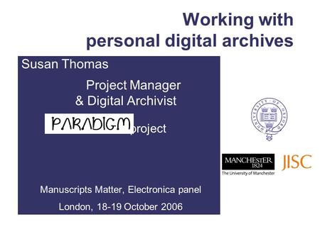 Working with personal digital archives Susan Thomas Project Manager & Digital Archivist project Manuscripts Matter, Electronica panel London, 18-19 October.